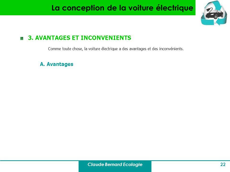 Claude Bernard Ecologie 22 La conception de la voiture électrique 3. AVANTAGES ET INCONVENIENTS Comme toute chose, la voiture électrique a des avantag