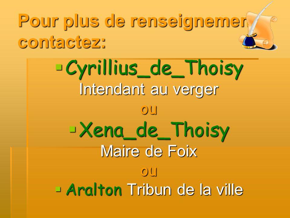 Pour plus de renseignements contactez: Cyrillius_de_Thoisy Intendant au verger ou Xena_de_Thoisy Maire de Foix ou Aralton Tribun de la ville