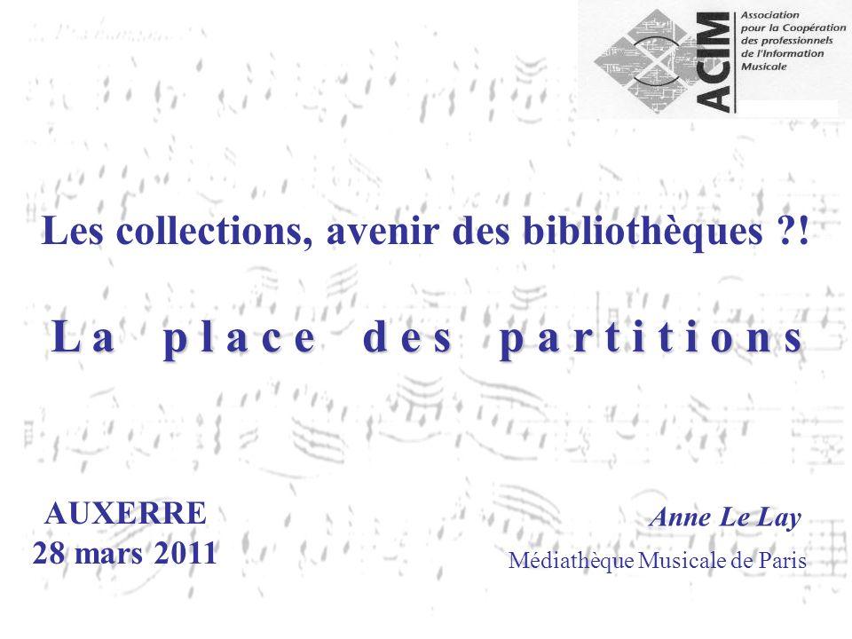 AUXERRE 28 mars 2011 Anne Le Lay Médiathèque Musicale de Paris Les collections, avenir des bibliothèques ?! L a p l a c e d e s p a r t i t i o n s