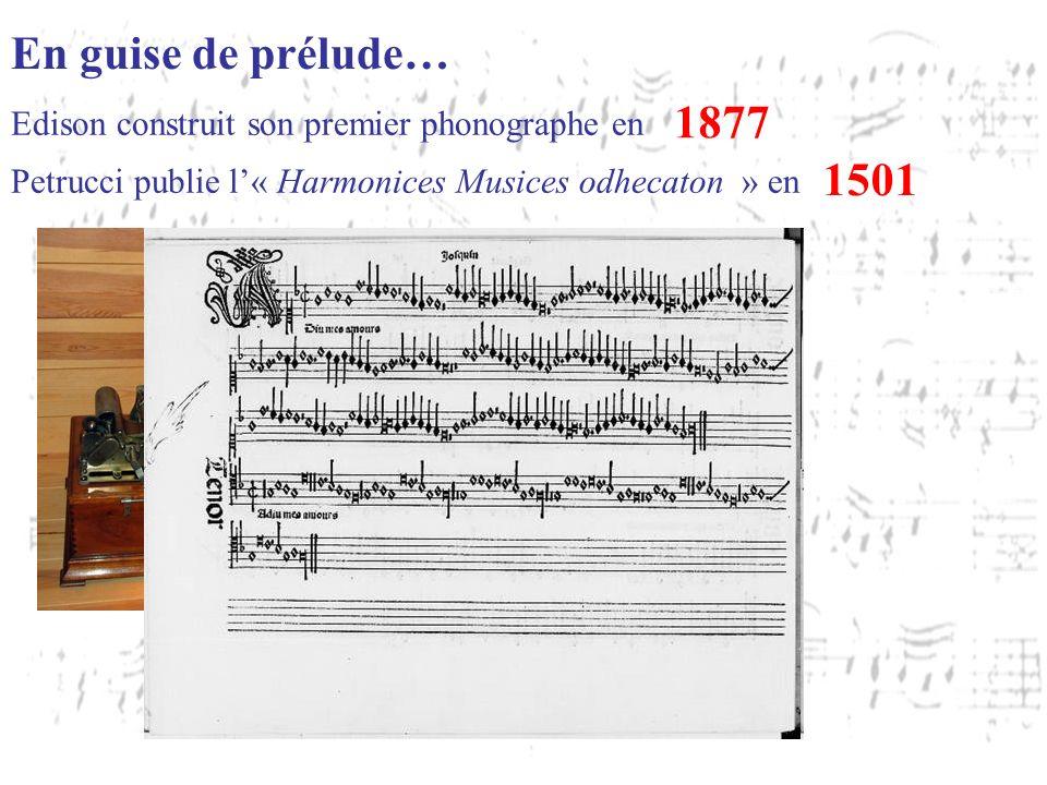Edison construit son premier phonographe en 1877 Petrucci publie l« Harmonices Musices odhecaton » en 1501 En guise de prélude…