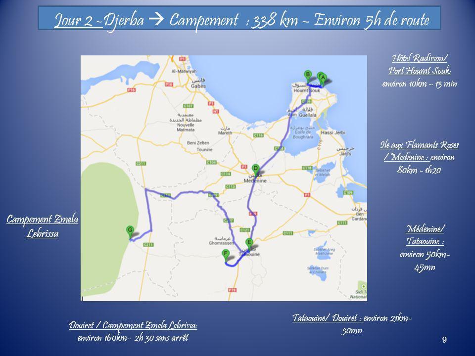 9 Jour 2 -Djerba Campement : 338 km – Environ 5h de route Hôtel Radisson/ Port Houmt Souk: environ 10km – 13 min Médenine/ Tataouine : environ 50km- 4