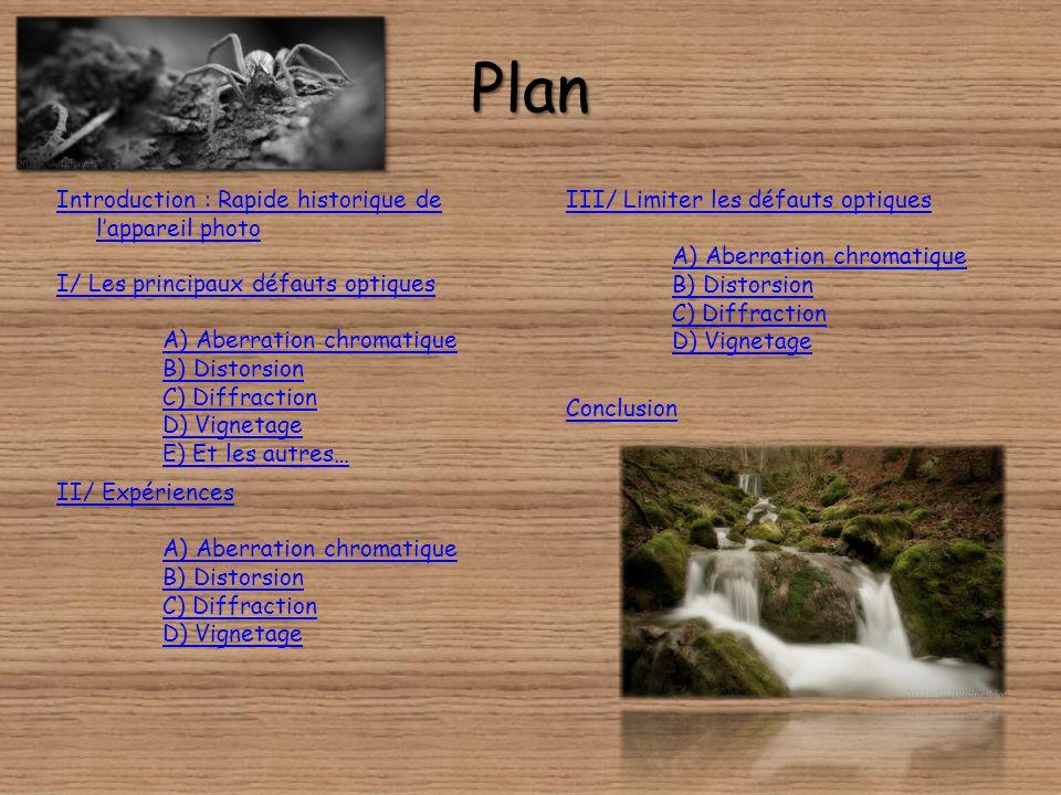 Plan Introduction : Rapide historique de lappareil photo I/ Les principaux défauts optiques A) Aberration chromatique B) Distorsion C) Diffraction D) Vignetage E) Et les autres… Conclusion II/ Expériences A) Aberration chromatique B) Distorsion C) Diffraction D) Vignetage III/ Limiter les défauts optiques A) Aberration chromatique B) Distorsion C) Diffraction D) Vignetage