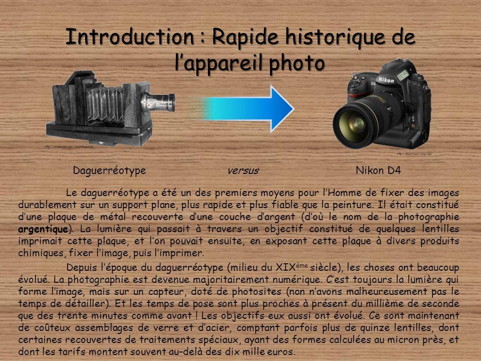 Introduction : Rapide historique de lappareil photo DaguerréotypeNikon D4versus http://www.squidoo.com/Louis-Daguerre Le daguerréotype a été un des premiers moyens pour lHomme de fixer des images durablement sur un support plane, plus rapide et plus fiable que la peinture.