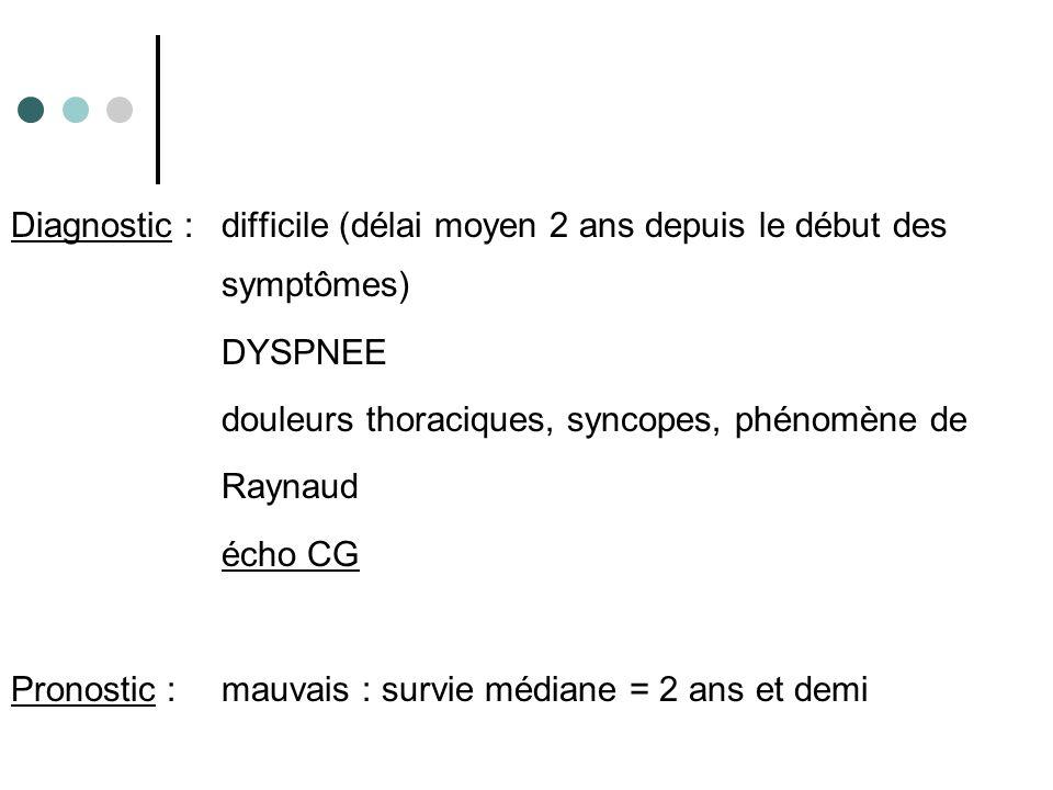 Diagnostic :difficile (délai moyen 2 ans depuis le début des symptômes) DYSPNEE douleurs thoraciques, syncopes, phénomène de Raynaud écho CG Pronostic