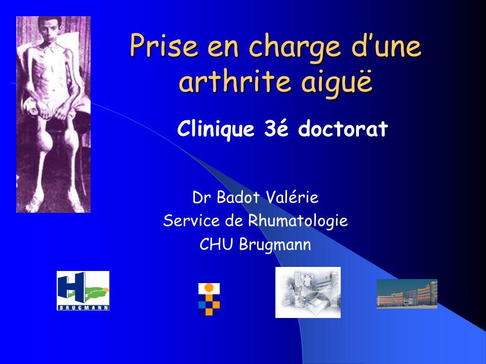 Prise en charge dune arthrite aiguë Dr Badot Valérie Service de Rhumatologie CHU Brugmann Clinique 3é doctorat