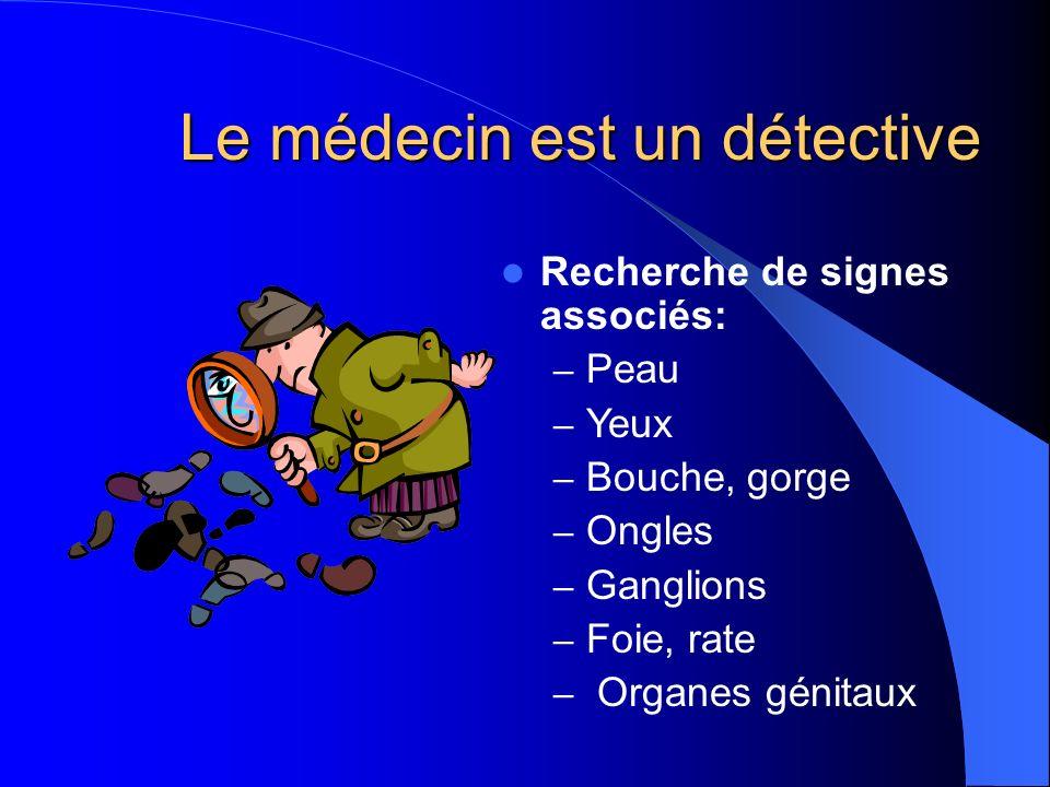 Le médecin est un détective Recherche de signes associés: – Peau – Yeux – Bouche, gorge – Ongles – Ganglions – Foie, rate – Organes génitaux