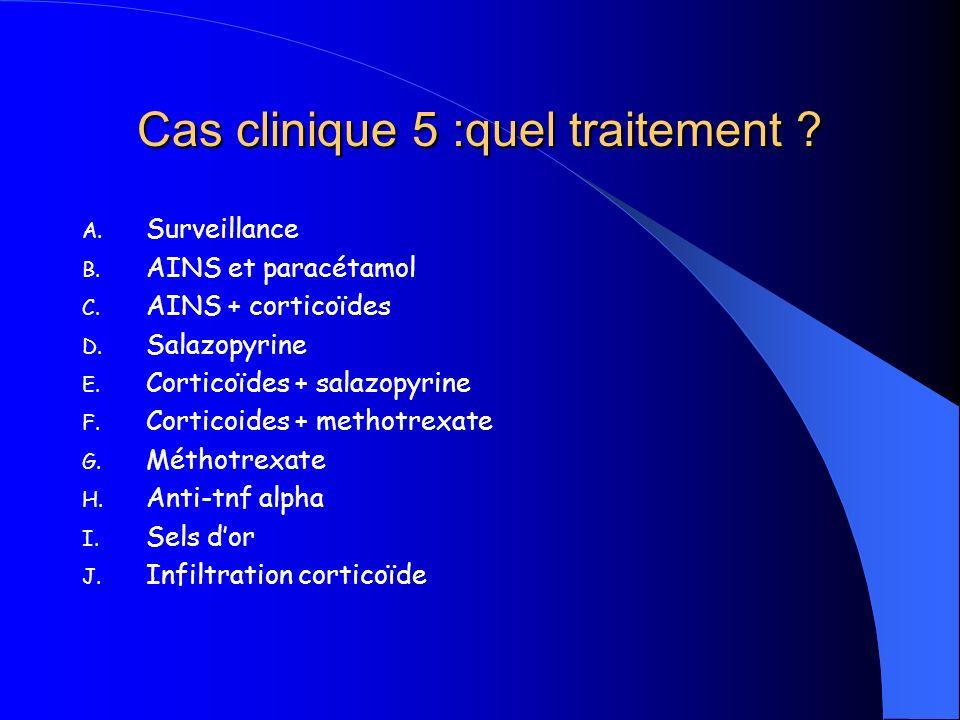 Cas clinique 5 :quel traitement ? A. Surveillance B. AINS et paracétamol C. AINS + corticoïdes D. Salazopyrine E. Corticoïdes + salazopyrine F. Cortic