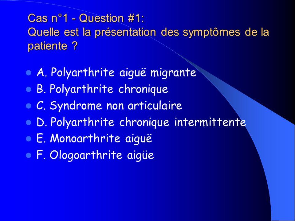 Cas n°1 - Question #1: Quelle est la présentation des symptômes de la patiente ? A. Polyarthrite aiguë migrante B. Polyarthrite chronique C. Syndrome