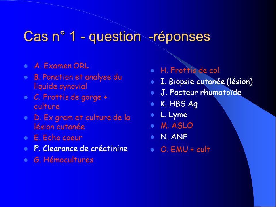 Cas n° 1 - question -réponses A. Examen ORL B. Ponction et analyse du liquide synovial C. Frottis de gorge + culture D. Ex gram et culture de la lésio