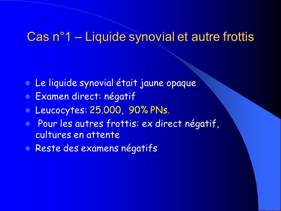 Cas n°1 – Liquide synovial et autre frottis Le liquide synovial était jaune opaque Examen direct: négatif Leucocytes: 25.000, 90% PNs. Pour les autres