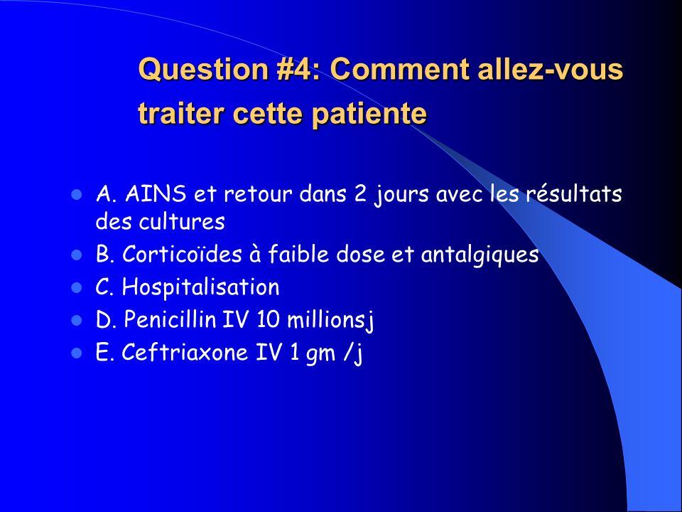 Question #4: Comment allez-vous traiter cette patiente A. AINS et retour dans 2 jours avec les résultats des cultures B. Corticoïdes à faible dose et