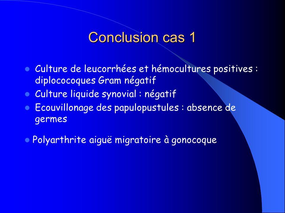 Conclusion cas 1 Culture de leucorrhées et hémocultures positives : diplococoques Gram négatif Culture liquide synovial : négatif Ecouvillonage des pa