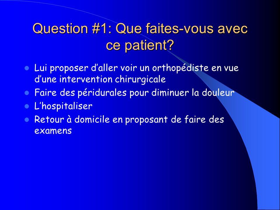 Question #1: Que faites-vous avec ce patient? Lui proposer daller voir un orthopédiste en vue dune intervention chirurgicale Faire des péridurales pou
