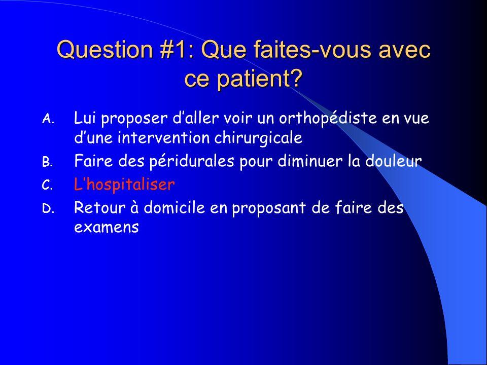 Question #1: Que faites-vous avec ce patient? A. Lui proposer daller voir un orthopédiste en vue dune intervention chirurgicale B. Faire des péridural