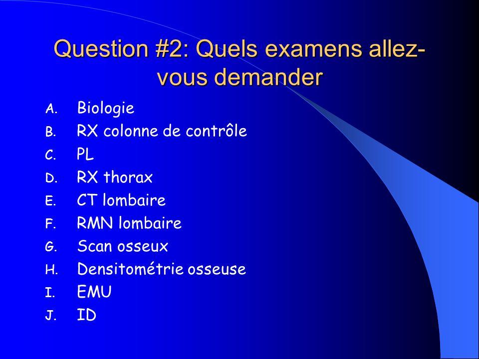 Question #2: Quels examens allez- vous demander A. Biologie B. RX colonne de contrôle C. PL D. RX thorax E. CT lombaire F. RMN lombaire G. Scan osseux