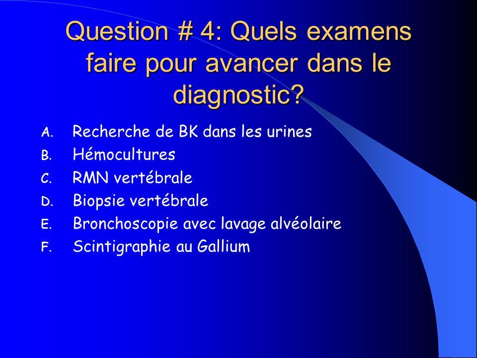 Question # 4: Quels examens faire pour avancer dans le diagnostic? A. Recherche de BK dans les urines B. Hémocultures C. RMN vertébrale D. Biopsie ver