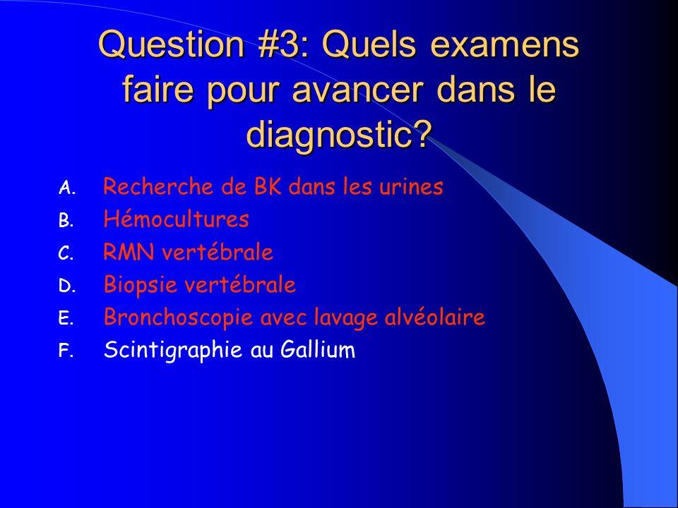 Question #3: Quels examens faire pour avancer dans le diagnostic? A. Recherche de BK dans les urines B. Hémocultures C. RMN vertébrale D. Biopsie vert