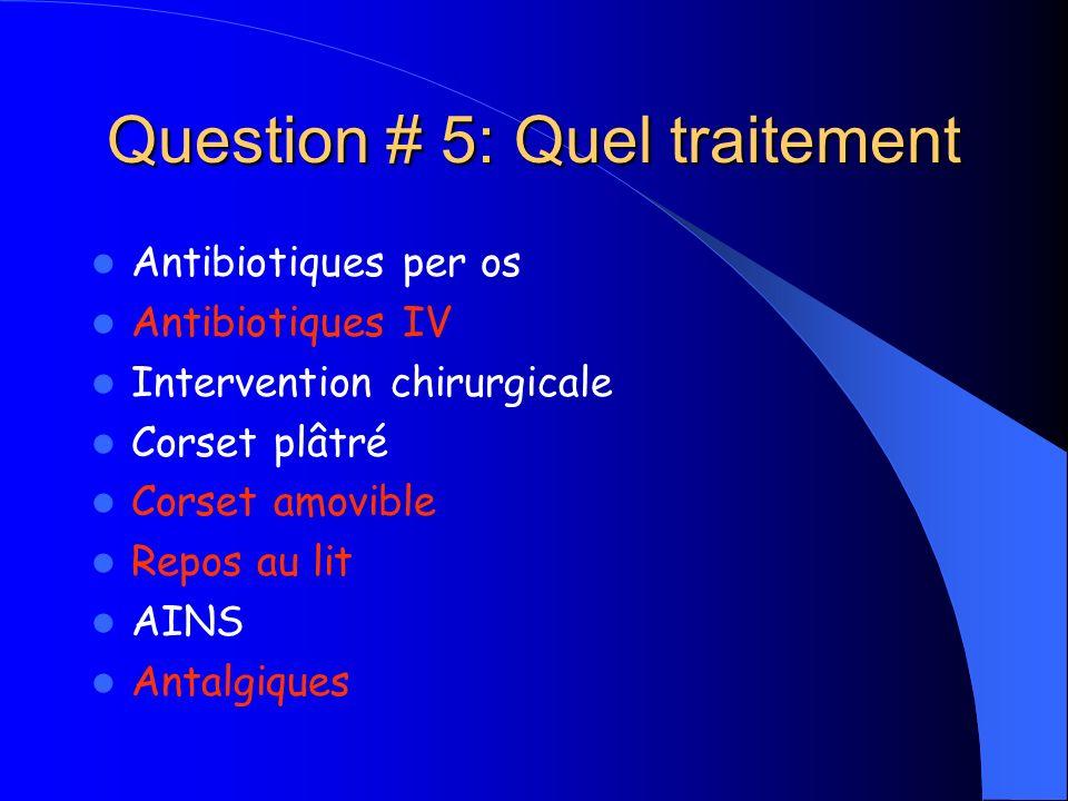 Question # 5: Quel traitement Antibiotiques per os Antibiotiques IV Intervention chirurgicale Corset plâtré Corset amovible Repos au lit AINS Antalgiq