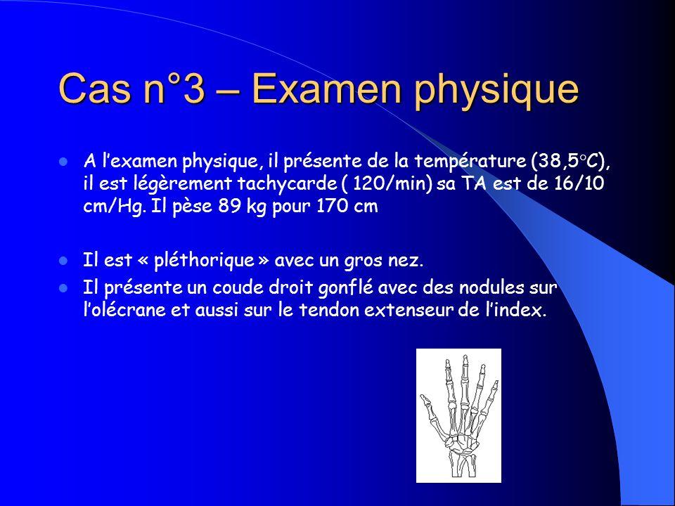 Cas n°3 – Examen physique A lexamen physique, il présente de la température (38,5°C), il est légèrement tachycarde ( 120/min) sa TA est de 16/10 cm/Hg