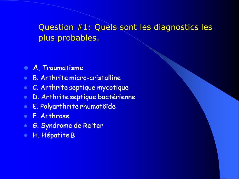 Question #1: Quels sont les diagnostics les plus probables. Question #1: Quels sont les diagnostics les plus probables. A. Traumatisme B. Arthrite mic
