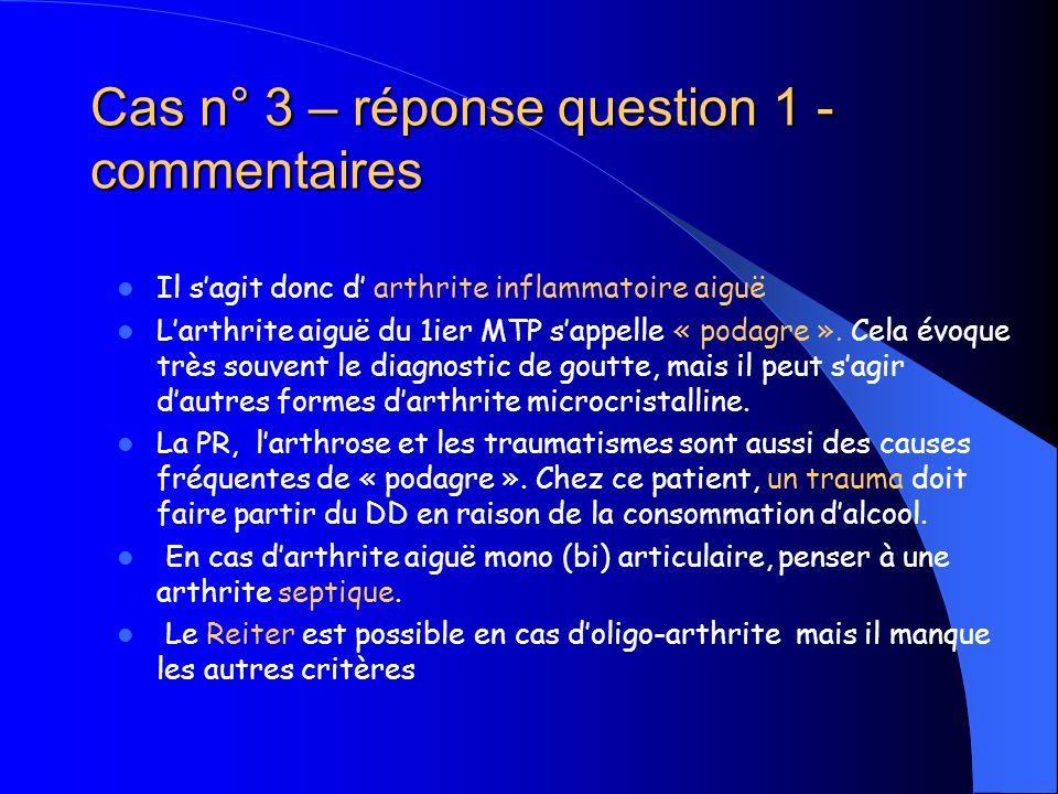 Cas n° 3 – réponse question 1 - commentaires Il sagit donc d arthrite inflammatoire aiguë Larthrite aiguë du 1ier MTP sappelle « podagre ». Cela évoqu