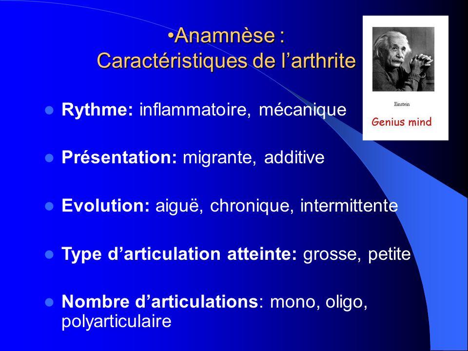Anamnèse : Caractéristiques de larthriteAnamnèse : Caractéristiques de larthrite Rythme: inflammatoire, mécanique Présentation: migrante, additive Evo