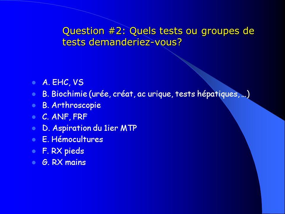 Question #2: Quels tests ou groupes de tests demanderiez-vous? A. EHC, VS B. Biochimie (urée, créat, ac urique, tests hépatiques, …) B. Arthroscopie C