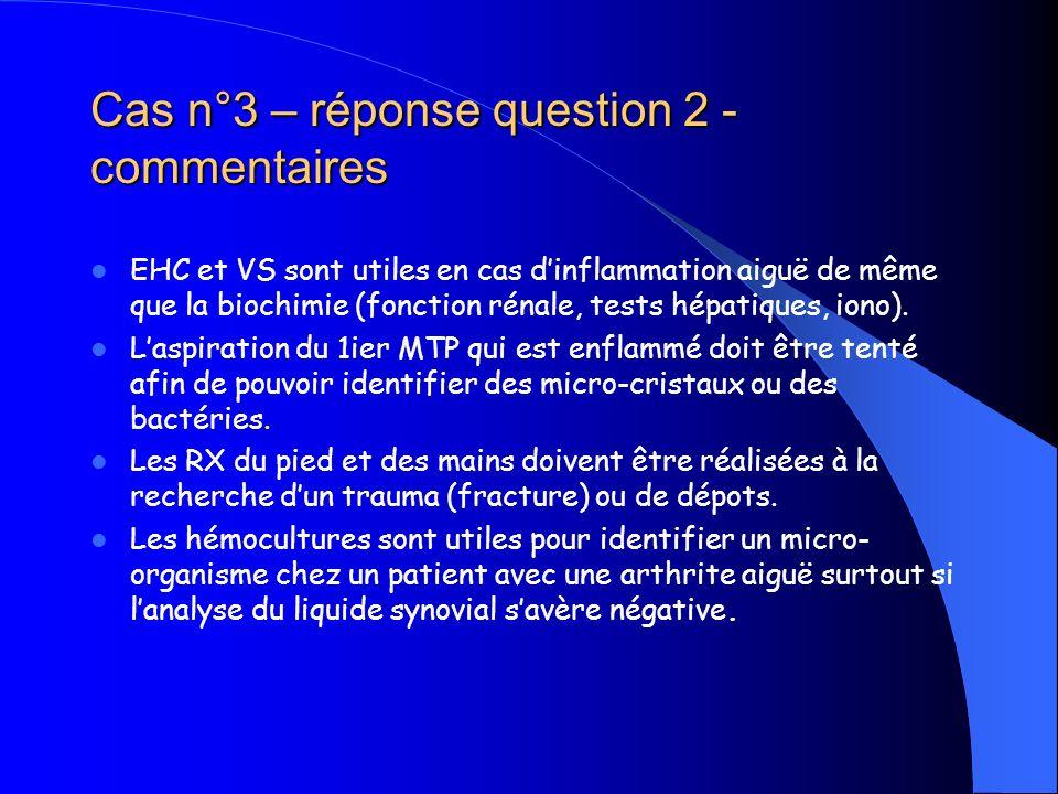 Cas n°3 – réponse question 2 - commentaires EHC et VS sont utiles en cas dinflammation aiguë de même que la biochimie (fonction rénale, tests hépatiqu