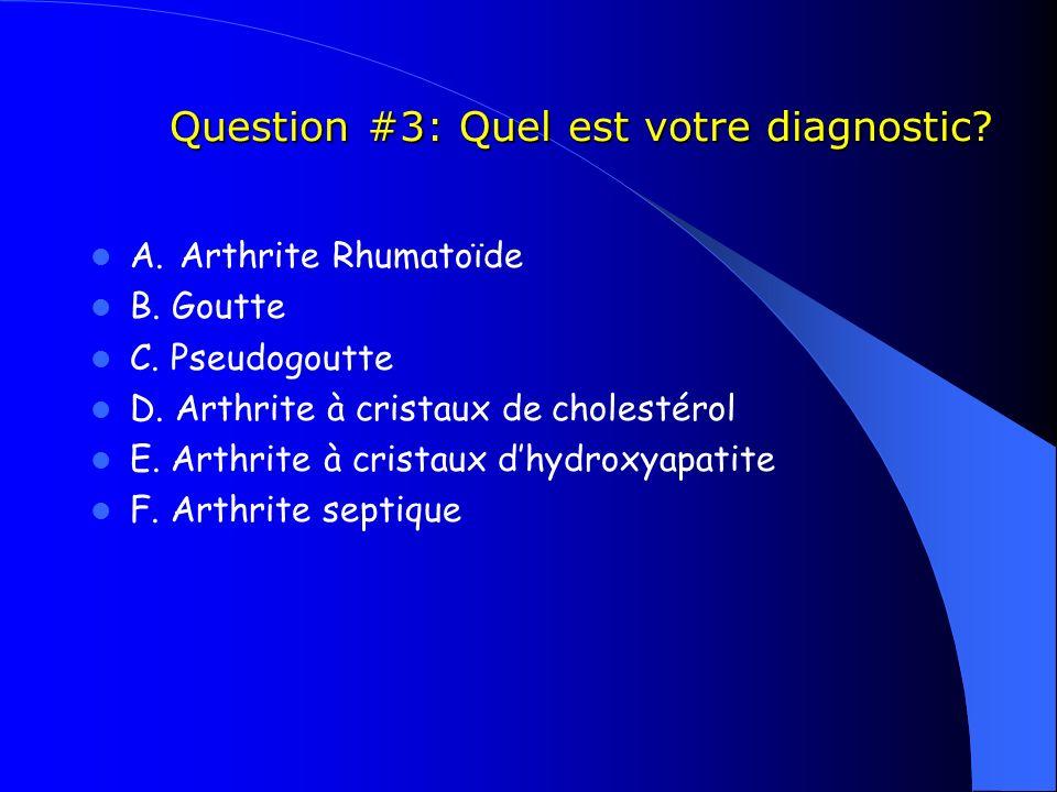 Question #3: Quel est votre diagnostic? Question #3: Quel est votre diagnostic? A. Arthrite Rhumatoïde B. Goutte C. Pseudogoutte D. Arthrite à cristau