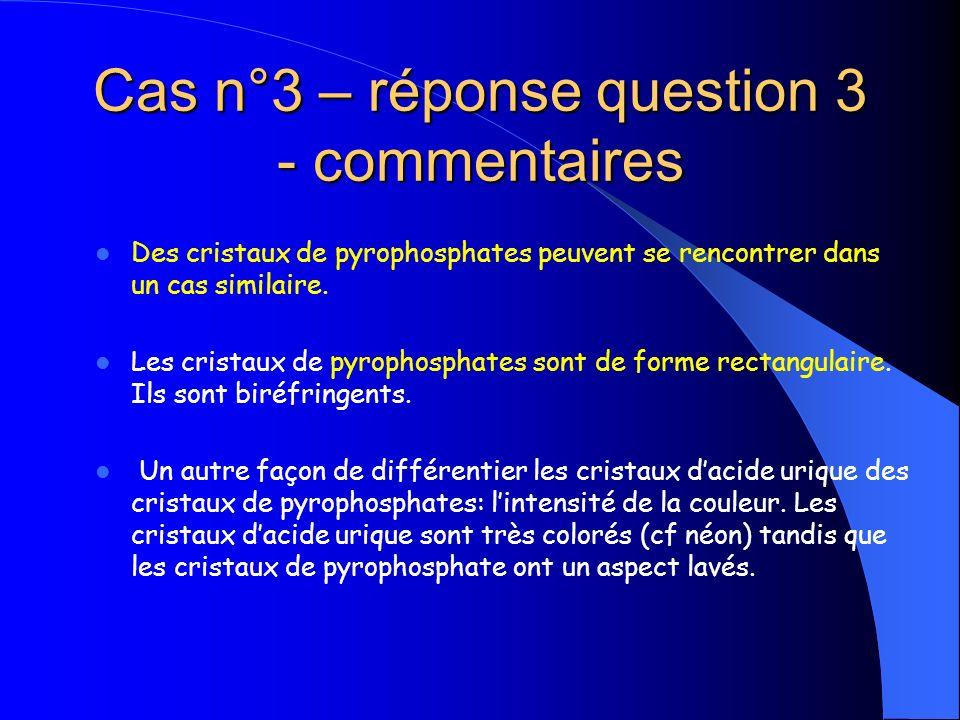 Cas n°3 – réponse question 3 - commentaires Des cristaux de pyrophosphates peuvent se rencontrer dans un cas similaire. Les cristaux de pyrophosphates