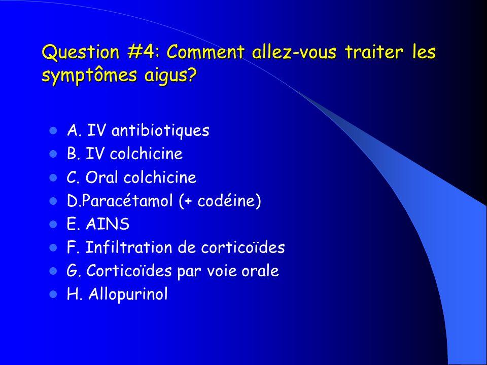 Question #4: Comment allez-vous traiter les symptômes aigus? A. IV antibiotiques B. IV colchicine C. Oral colchicine D.Paracétamol (+ codéine) E. AINS