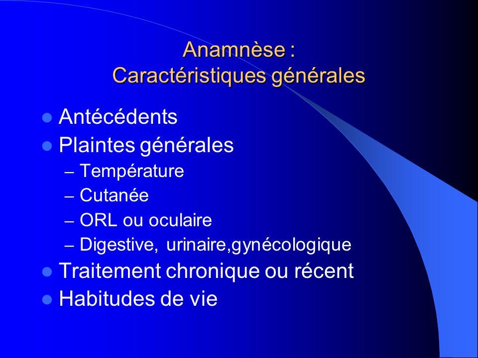 Anamnèse : Caractéristiques générales Antécédents Plaintes générales – Température – Cutanée – ORL ou oculaire – Digestive, urinaire,gynécologique Tra