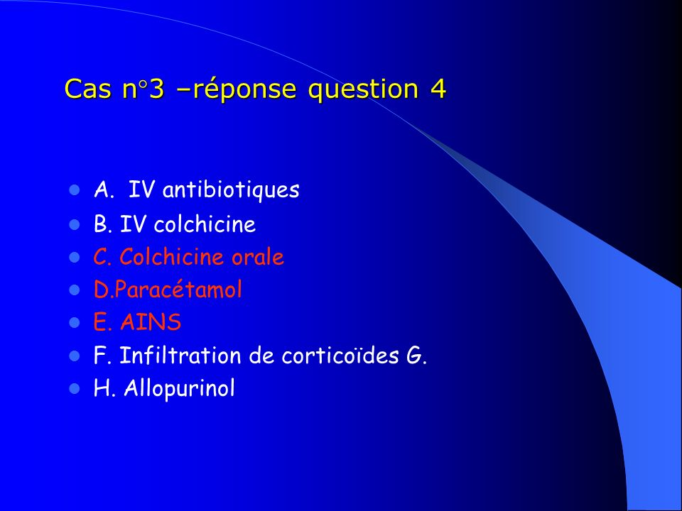 Cas n°3 –réponse question 4 A. IV antibiotiques B. IV colchicine C. Colchicine orale D.Paracétamol E. AINS F. Infiltration de corticoïdes G. H. Allopu