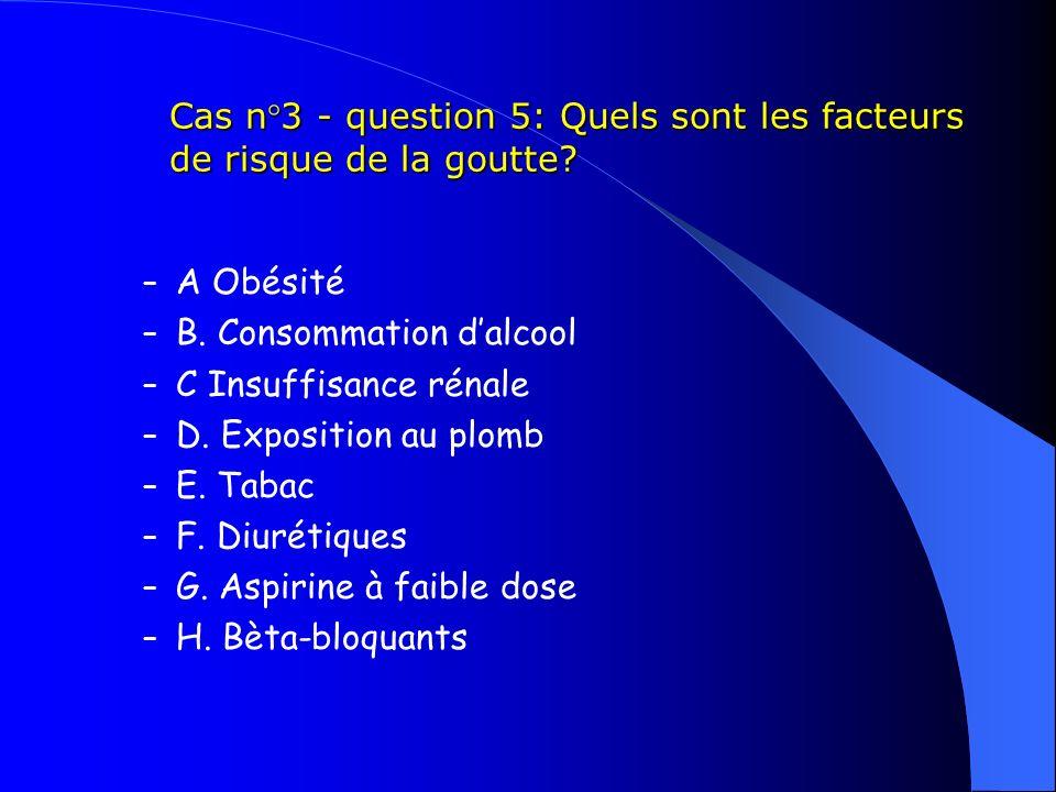 Cas n°3 - question 5: Quels sont les facteurs de risque de la goutte? – A Obésité – B. Consommation dalcool – C Insuffisance rénale – D. Exposition au