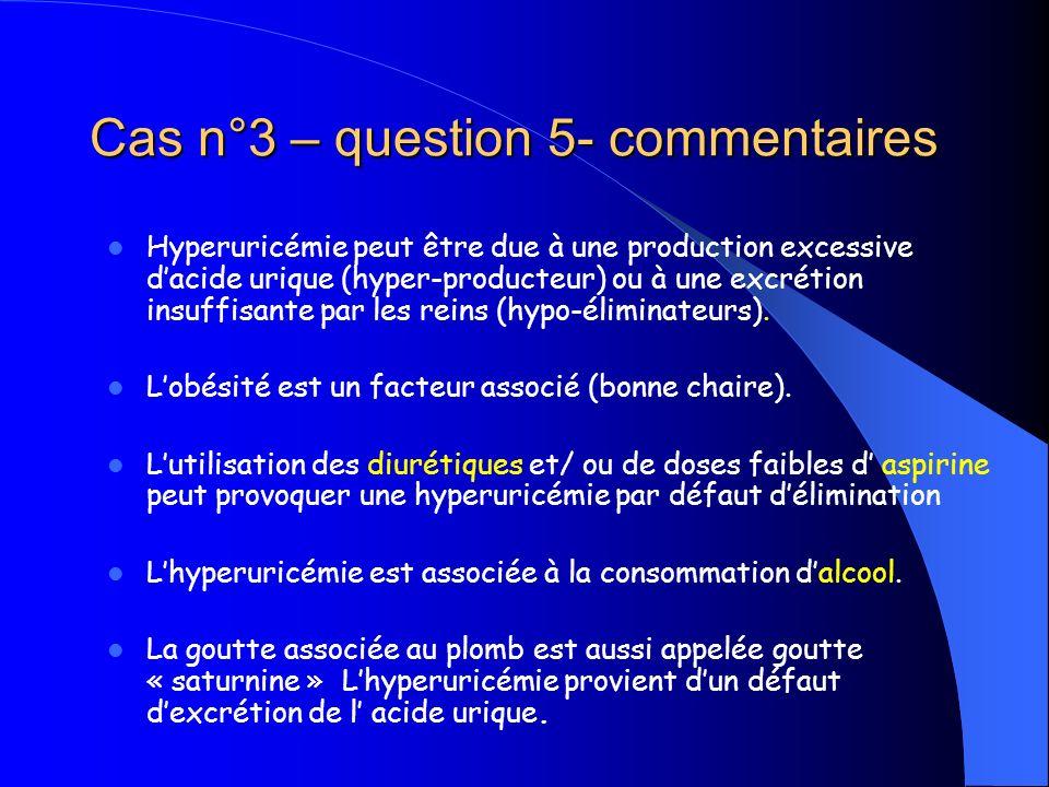 Cas n°3 – question 5- commentaires Hyperuricémie peut être due à une production excessive dacide urique (hyper-producteur) ou à une excrétion insuffis