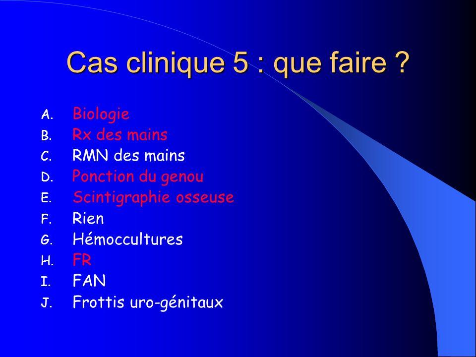 Cas clinique 5 : que faire ? A. Biologie B. Rx des mains C. RMN des mains D. Ponction du genou E. Scintigraphie osseuse F. Rien G. Hémoccultures H. FR