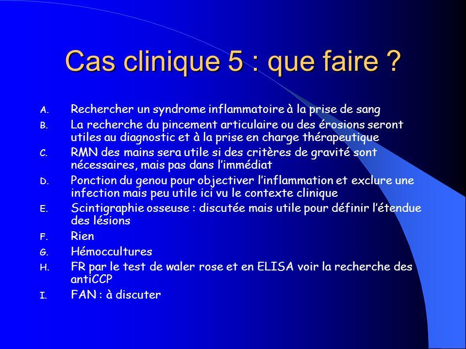 Cas clinique 5 : que faire ? A. Rechercher un syndrome inflammatoire à la prise de sang B. La recherche du pincement articulaire ou des érosions seron
