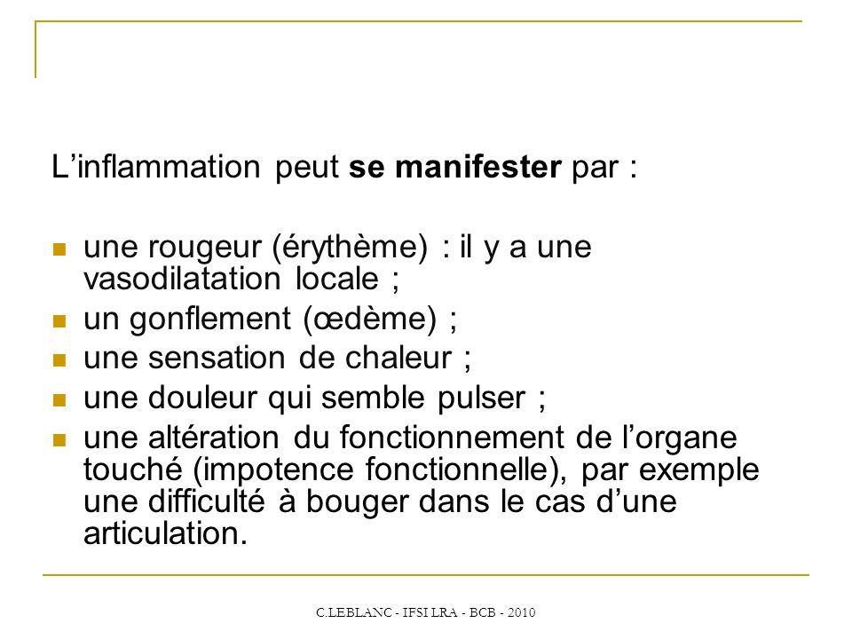 C.LEBLANC - IFSI LRA - BCB - 2010 Linflammation peut se manifester par : une rougeur (érythème) : il y a une vasodilatation locale ; un gonflement (œd