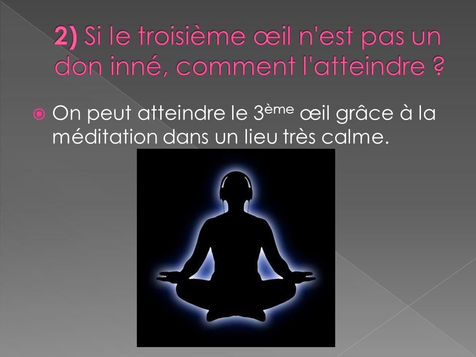 On peut atteindre le 3 ème œil grâce à la méditation dans un lieu très calme.