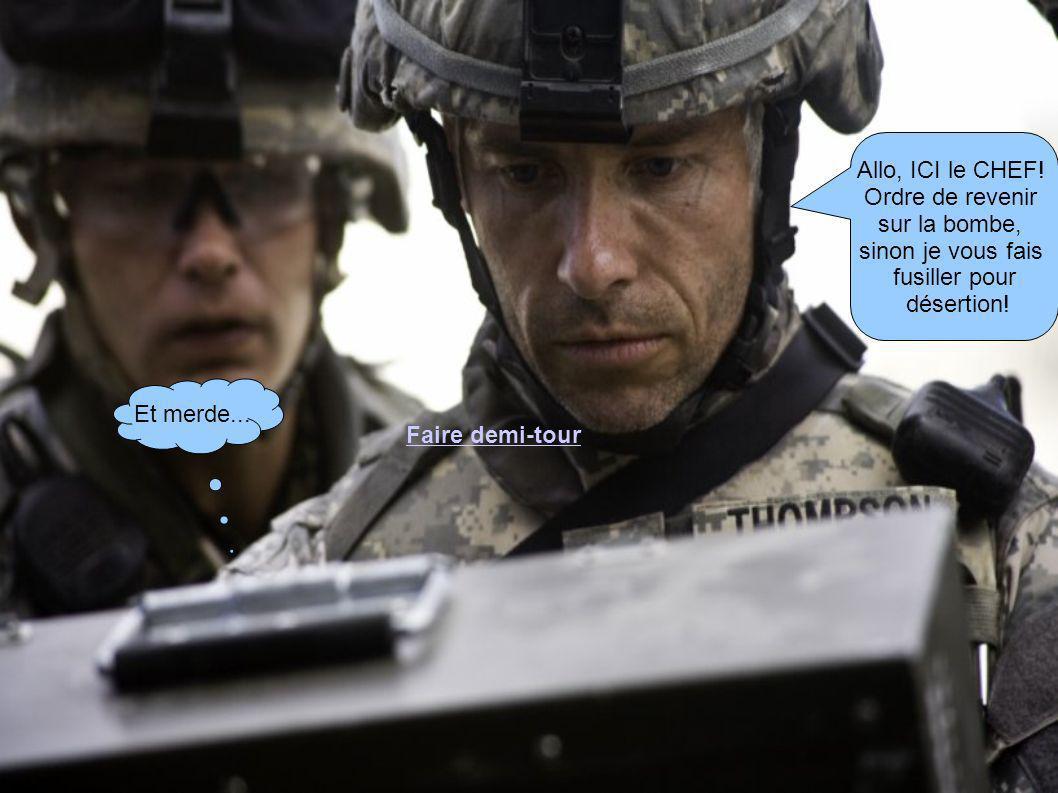 Allo, ICI le CHEF. Ordre de revenir sur la bombe, sinon je vous fais fusiller pour désertion.