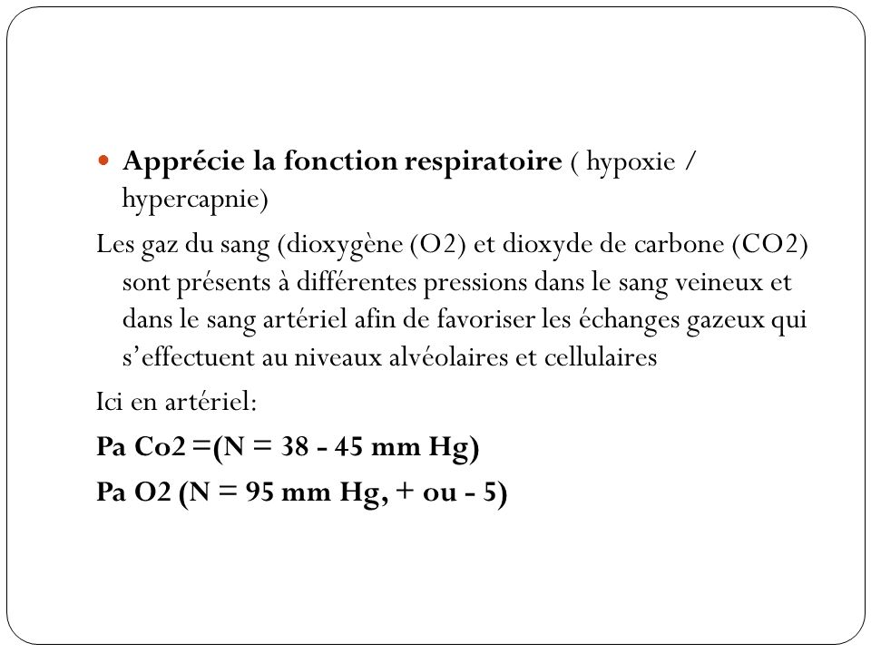 Apprécie la fonction respiratoire ( hypoxie / hypercapnie) Les gaz du sang (dioxygène (O2) et dioxyde de carbone (CO2) sont présents à différentes pre