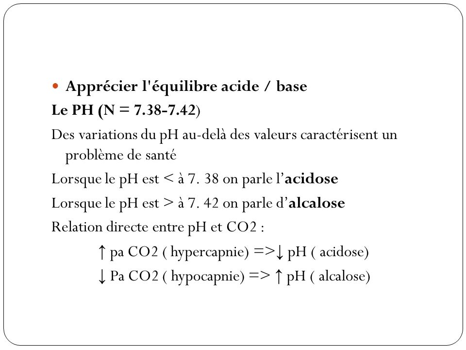 Apprécier l'équilibre acide / base Le PH (N = 7.38-7.42) Des variations du pH au-delà des valeurs caractérisent un problème de santé Lorsque le pH est