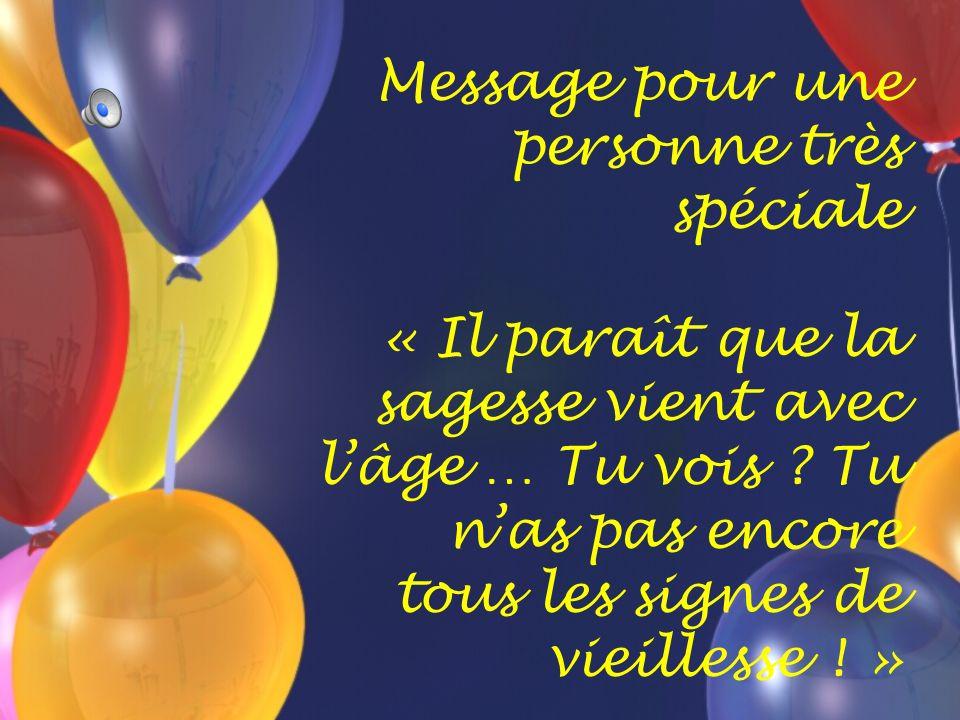 Message pour une personne très spéciale « Il paraît que la sagesse vient avec lâge … Tu vois .