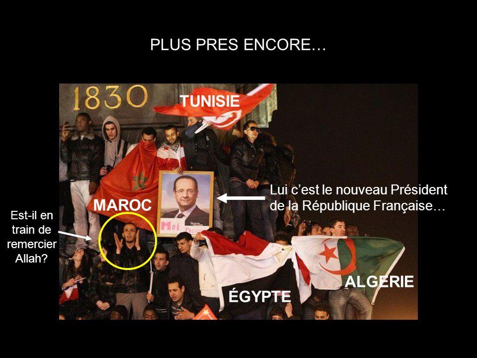 PLUS PRES ENCORE… ÉGYPTE TUNISIE MAROC ALGERIE Est-il en train de remercier Allah? Lui cest le nouveau Président de la République Française…