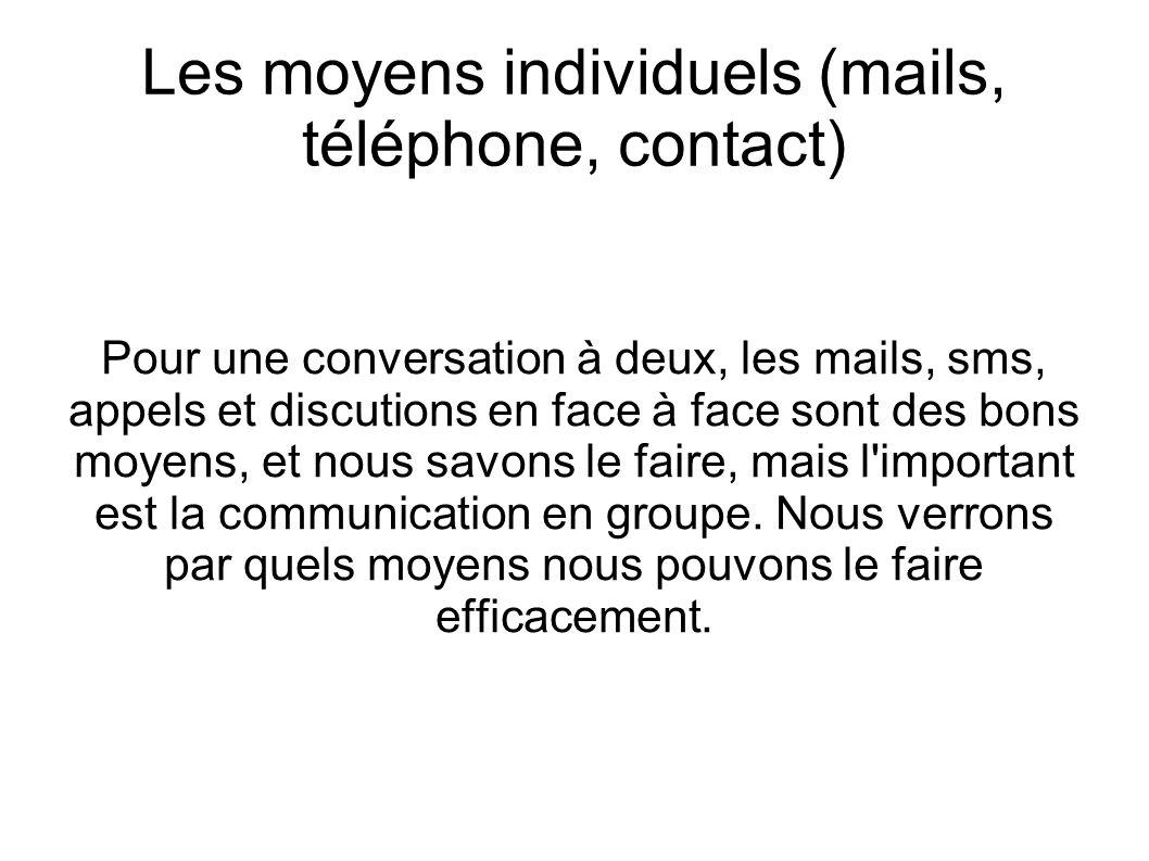 Les moyens individuels (mails, téléphone, contact) Pour une conversation à deux, les mails, sms, appels et discutions en face à face sont des bons moyens, et nous savons le faire, mais l important est la communication en groupe.