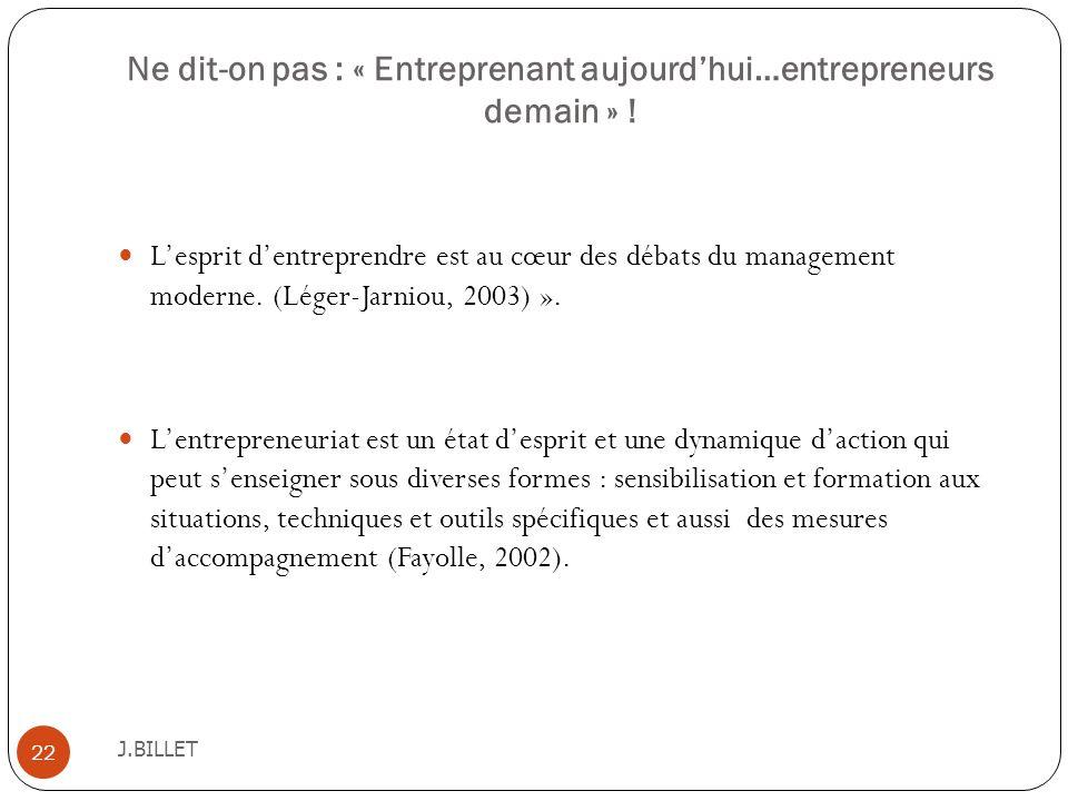 Ne dit-on pas : « Entreprenant aujourdhui…entrepreneurs demain » ! J.BILLET 22 Lesprit dentreprendre est au cœur des débats du management moderne. (Lé