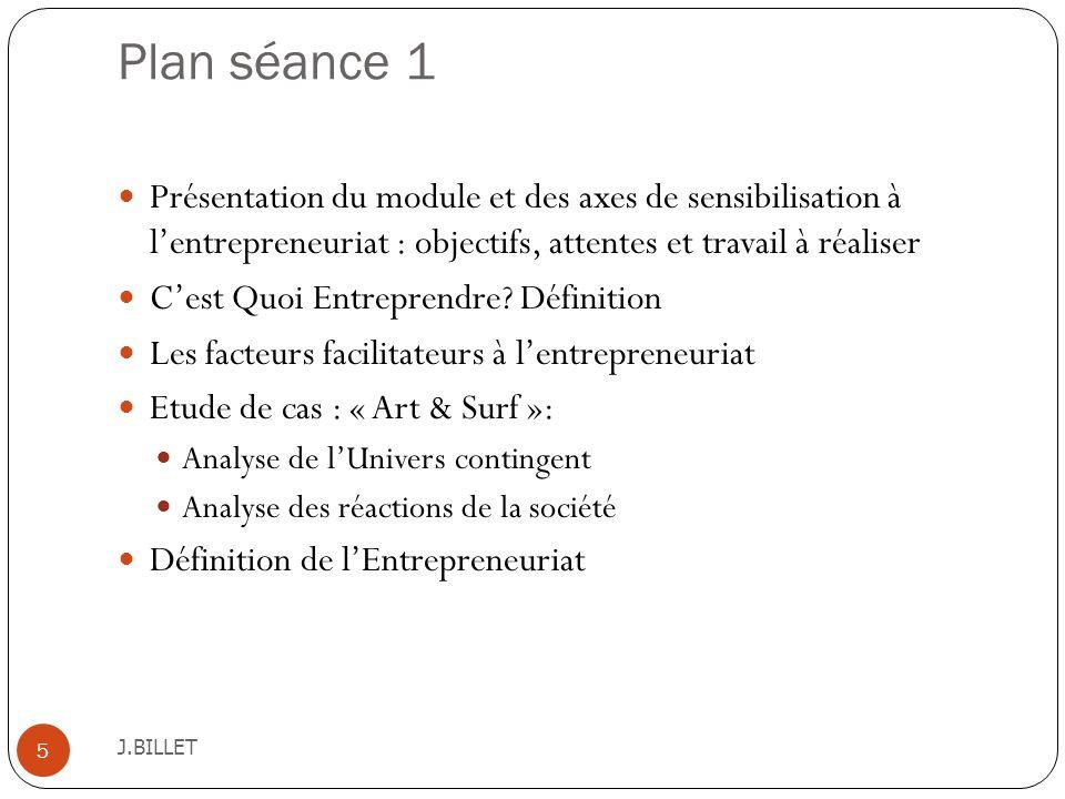 Plan séance 1 J.BILLET 5 Présentation du module et des axes de sensibilisation à lentrepreneuriat : objectifs, attentes et travail à réaliser Cest Quo