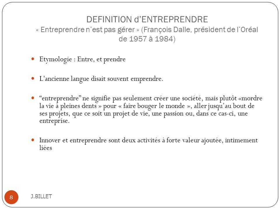 DEFINITION dENTREPRENDRE « Entreprendre nest pas gérer » (François Dalle, président de lOréal de 1957 à 1984) J.BILLET 8 Etymologie : Entre, et prendr