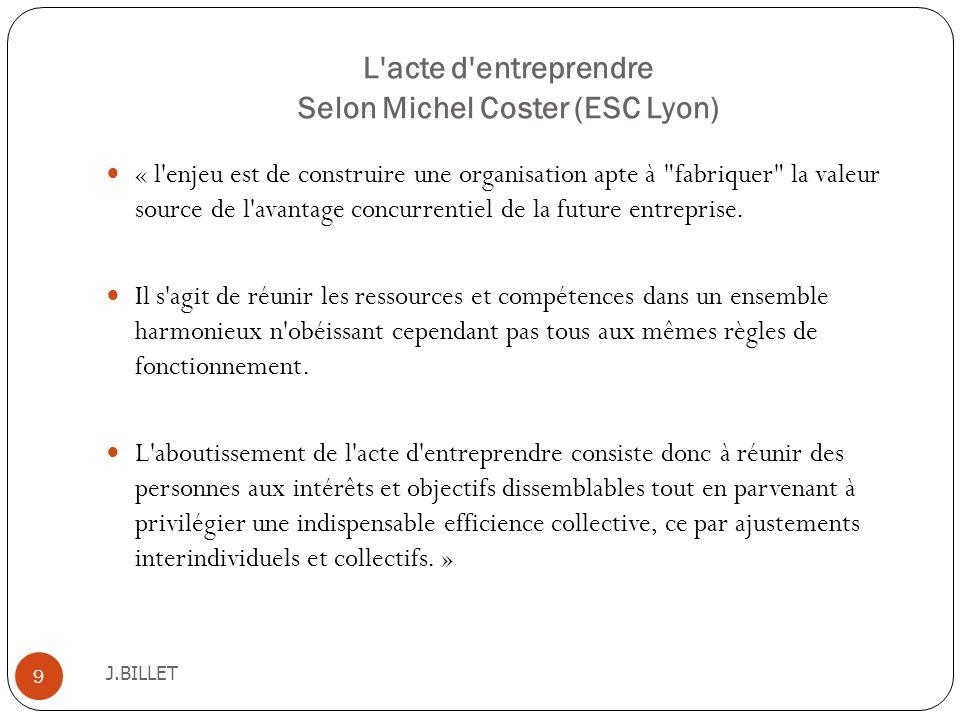 L'acte d'entreprendre Selon Michel Coster (ESC Lyon) J.BILLET 9 « l'enjeu est de construire une organisation apte à