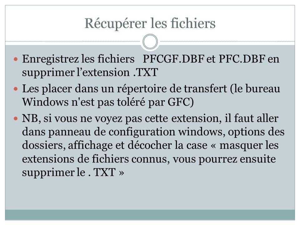 Enregistrez les fichiers PFCGF.DBF et PFC.DBF en supprimer lextension.TXT Les placer dans un répertoire de transfert (le bureau Windows n'est pas tolé
